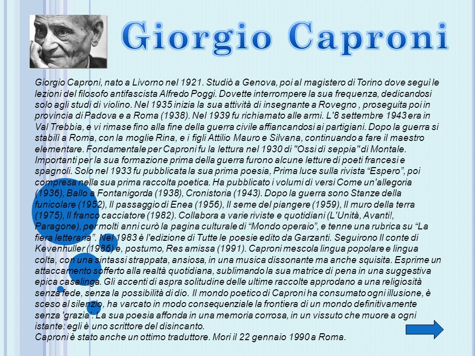Giorgio Caproni, nato a Livorno nel 1921. Studiò a Genova, poi al magistero di Torino dove seguì le lezioni del filosofo antifascista Alfredo Poggi. D