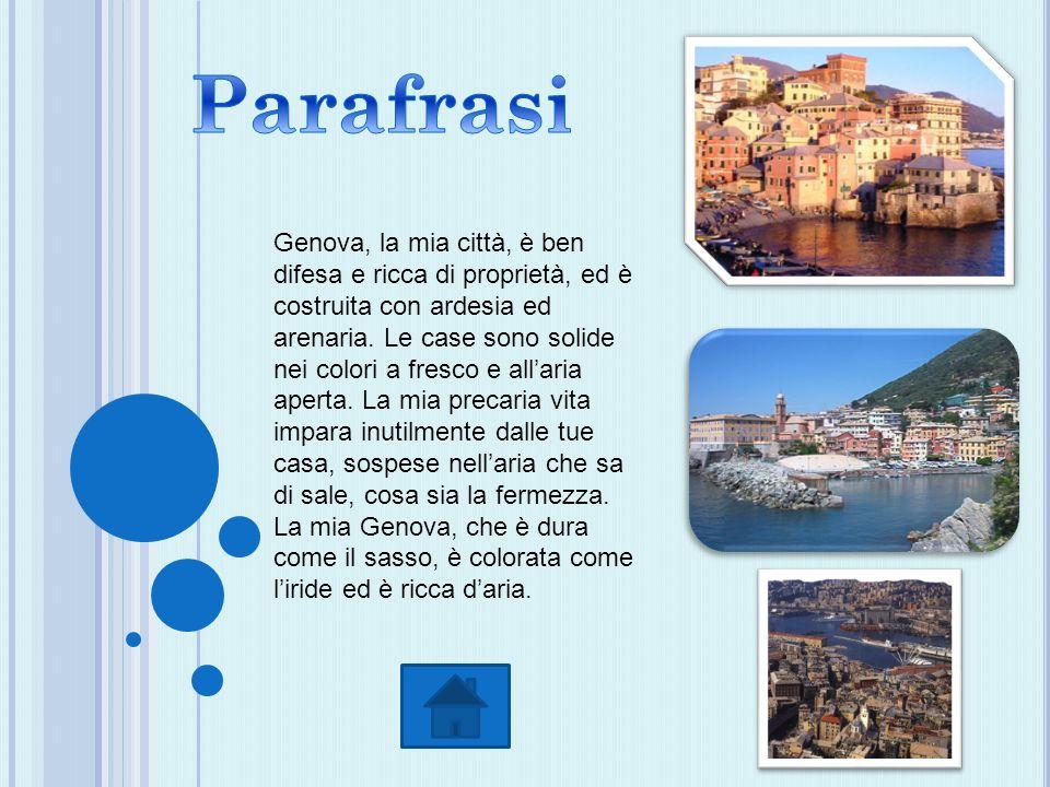 Genova, la mia città, è ben difesa e ricca di proprietà, ed è costruita con ardesia ed arenaria. Le case sono solide nei colori a fresco e allaria ape