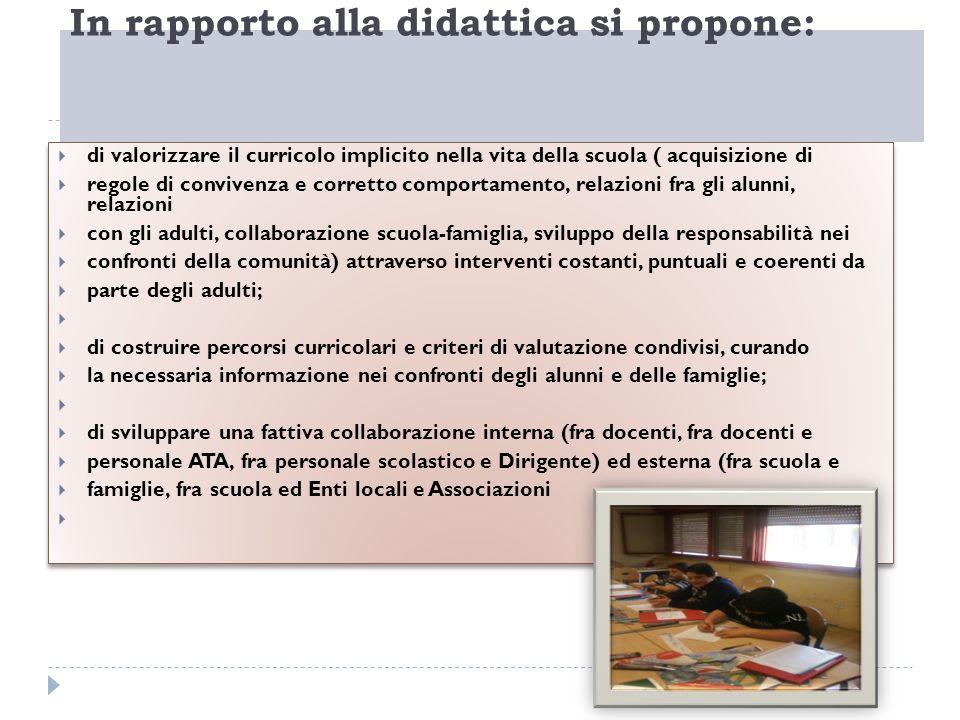 In rapporto alla didattica si propone: di valorizzare il curricolo implicito nella vita della scuola ( acquisizione di regole di convivenza e corretto
