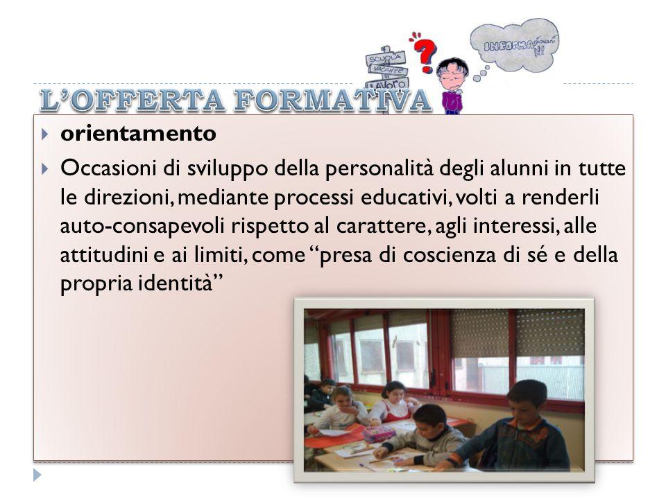 orientamento Occasioni di sviluppo della personalità degli alunni in tutte le direzioni, mediante processi educativi, volti a renderli auto-consapevol