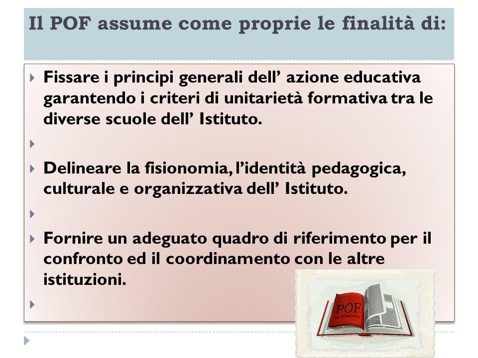 Il POF assume come proprie le finalità di: Fissare i principi generali dell azione educativa garantendo i criteri di unitarietà formativa tra le diver