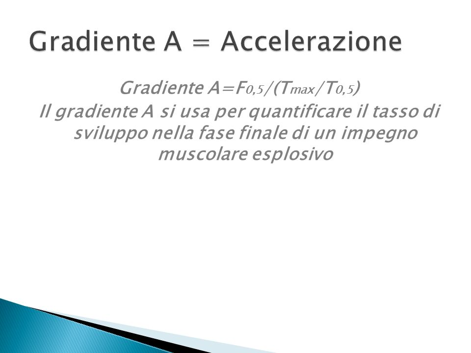 Gradiente A=F 0,5 /(T max /T 0,5 ) Il gradiente A si usa per quantificare il tasso di sviluppo nella fase finale di un impegno muscolare esplosivo