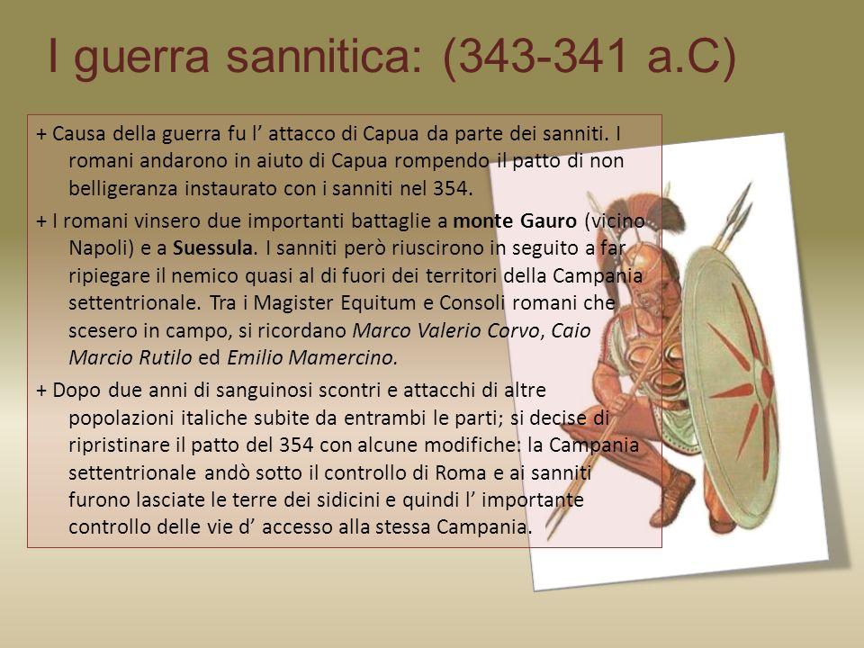 I guerra sannitica: (343-341 a.C) + Causa della guerra fu l attacco di Capua da parte dei sanniti. I romani andarono in aiuto di Capua rompendo il pat