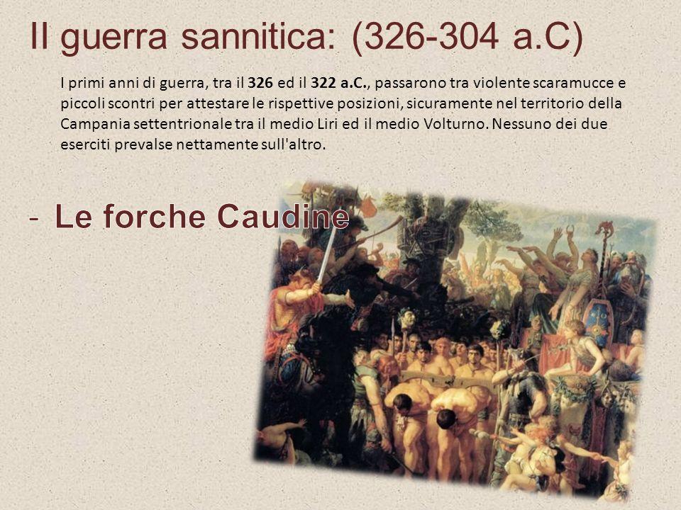 II guerra sannitica: (326-304 a.C) I primi anni di guerra, tra il 326 ed il 322 a.C., passarono tra violente scaramucce e piccoli scontri per attestar