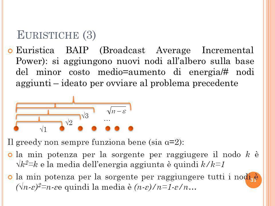 E URISTICHE (3) Euristica BAIP (Broadcast Average Incremental Power): si aggiungono nuovi nodi allalbero sulla base del minor costo medio=aumento di energia/# nodi aggiunti – ideato per ovviare al problema precedente 31 Il greedy non sempre funziona bene (sia α=2): la min potenza per la sorgente per raggiugere il nodo k è k 2 =k e la media dellenergia aggiunta è quindi k/k=1 la min potenza per la sorgente per raggiungere tutti i nodi è (n-ε) 2 =n-ε e quindi la media è (n-ε)/n=1-ε/n… 1 2 3 …
