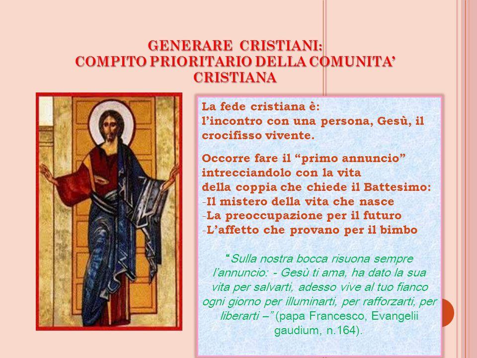 GENERARE CRISTIANI: COMPITO PRIORITARIO DELLA COMUNITA CRISTIANA La fede cristiana è: lincontro con una persona, Gesù, il crocifisso vivente. Occorre