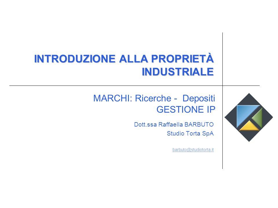 INTRODUZIONE ALLA PROPRIETÀ INDUSTRIALE Dott.ssa Raffaella BARBUTO Studio Torta SpA barbuto@studiotorta.it MARCHI: Ricerche - Depositi GESTIONE IP