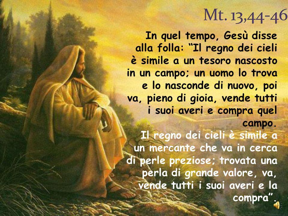 In quel tempo, Gesù disse alla folla: Il regno dei cieli è simile a un tesoro nascosto in un campo; un uomo lo trova e lo nasconde di nuovo, poi va, p