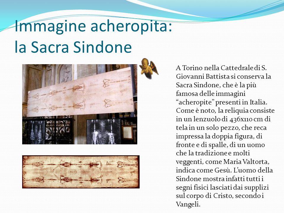 Immagine acheropita: la Sacra Sindone A Torino nella Cattedrale di S. Giovanni Battista si conserva la Sacra Sindone, che è la più famosa delle immagi
