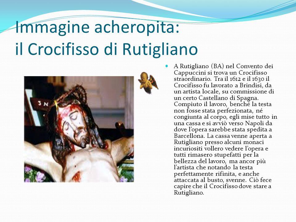 Immagine acheropita: il Crocifisso di Rutigliano A Rutigliano (BA) nel Convento dei Cappuccini si trova un Crocifisso straordinario. Tra il 1612 e il