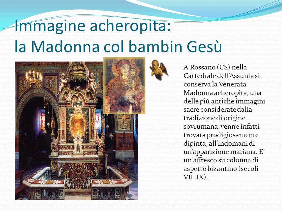 Immagine acheropita: la Madonna col bambin Gesù A Rossano (CS) nella Cattedrale dellAssunta si conserva la Venerata Madonna acheropita, una delle più