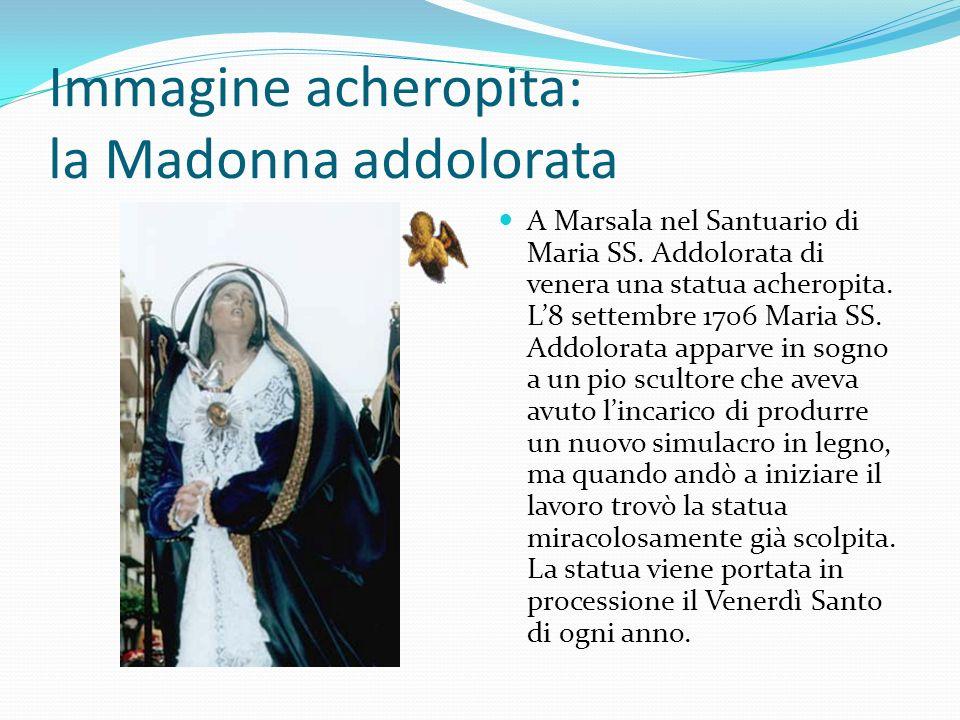 Immagine acheropita: la Madonna addolorata A Marsala nel Santuario di Maria SS. Addolorata di venera una statua acheropita. L8 settembre 1706 Maria SS