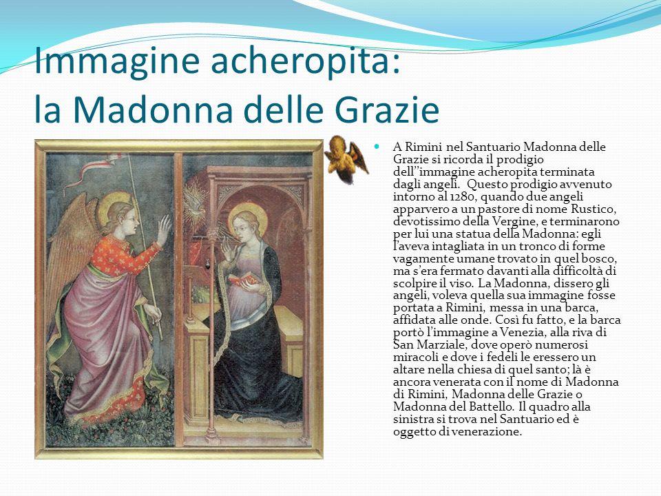 Immagine acheropita: la Madonna delle Grazie A Rimini nel Santuario Madonna delle Grazie si ricorda il prodigio dellimmagine acheropita terminata dagli angeli.