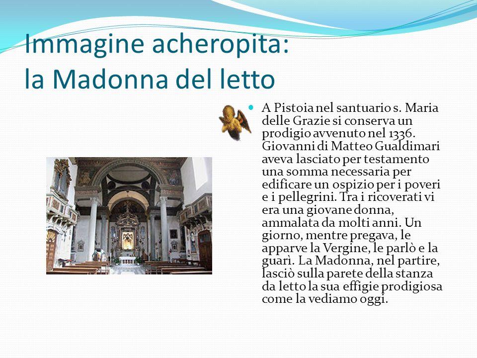 Immagine acheropita: la Madonna del letto A Pistoia nel santuario s. Maria delle Grazie si conserva un prodigio avvenuto nel 1336. Giovanni di Matteo