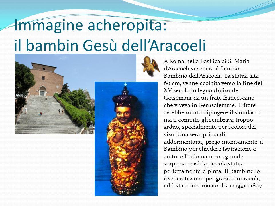 Immagine acheropita: il bambin Gesù dellAracoeli A Roma nella Basilica di S. Maria dAracoeli si venera il famoso Bambino dellAracoeli. La statua alta