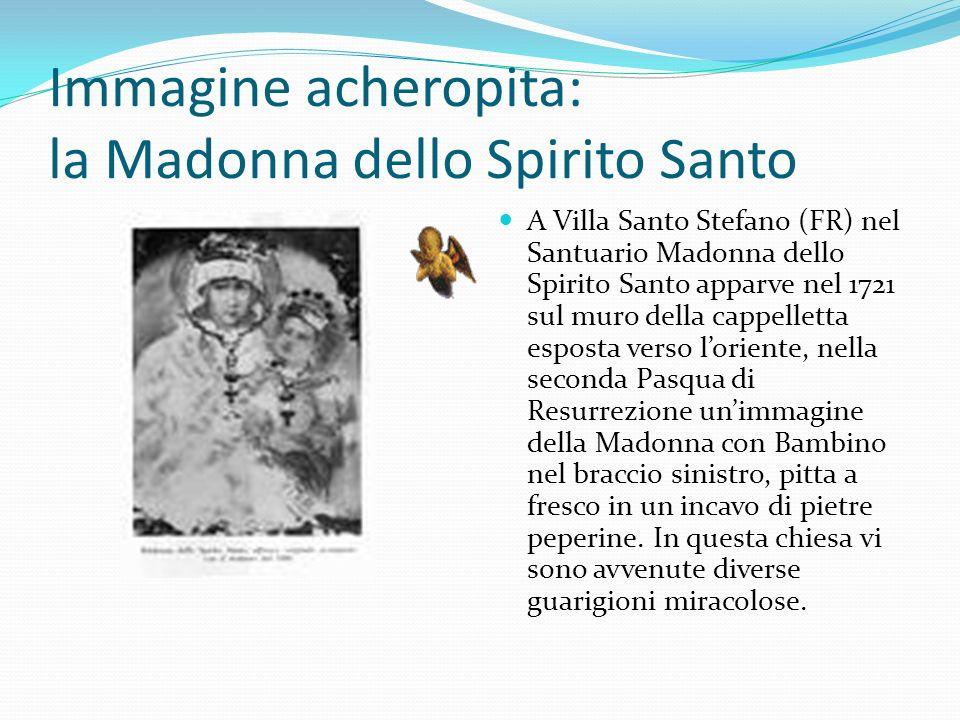 Immagine acheropita: la Madonna dello Spirito Santo A Villa Santo Stefano (FR) nel Santuario Madonna dello Spirito Santo apparve nel 1721 sul muro del