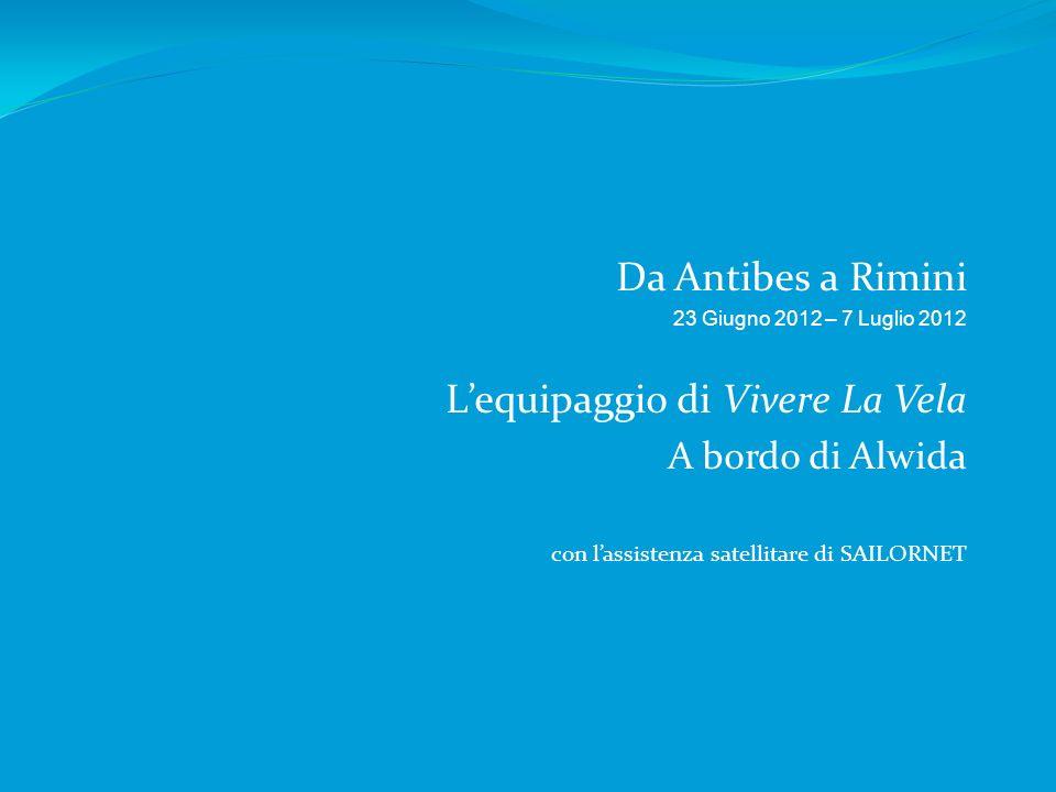 Da Antibes a Rimini 23 Giugno 2012 – 7 Luglio 2012 Lequipaggio di Vivere La Vela A bordo di Alwida con lassistenza satellitare di SAILORNET