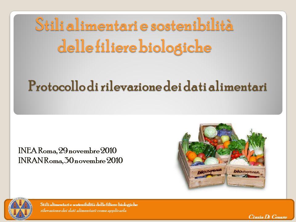 Stili alimentari e sostenibilità delle filiere biologiche Stili alimentari e sostenibilità delle filiere biologiche Protocollo di rilevazione dei dati alimentari Stili alimentari e sostenibilità delle filiere biologiche rilevazione dei dati alimentari: come applicarla Cinzia Di Cesare INEA Roma, 29 novembre 2010 INRAN Roma, 30 novembre 2010