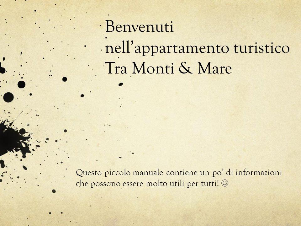 Benvenuti nellappartamento turistico Tra Monti & Mare Questo piccolo manuale contiene un po di informazioni che possono essere molto utili per tutti!