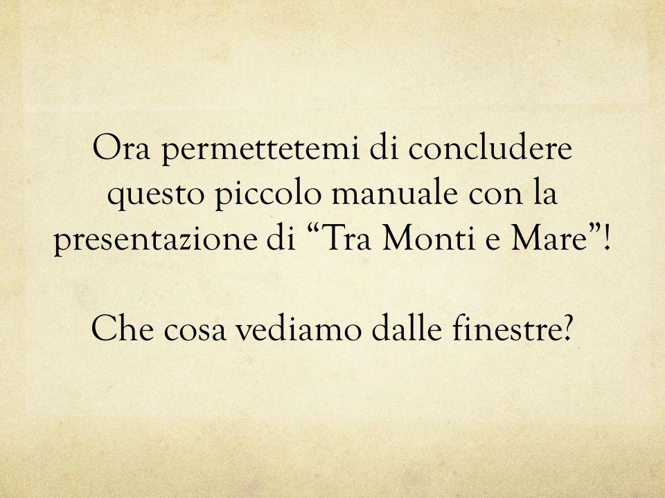 Ora permettetemi di concludere questo piccolo manuale con la presentazione di Tra Monti e Mare.