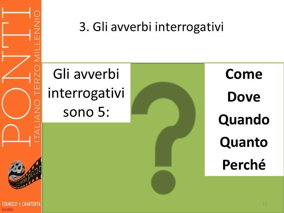 3. Gli avverbi interrogativi 12 Gli avverbi interrogativi sono 5: Come Dove Quando Quanto Perché