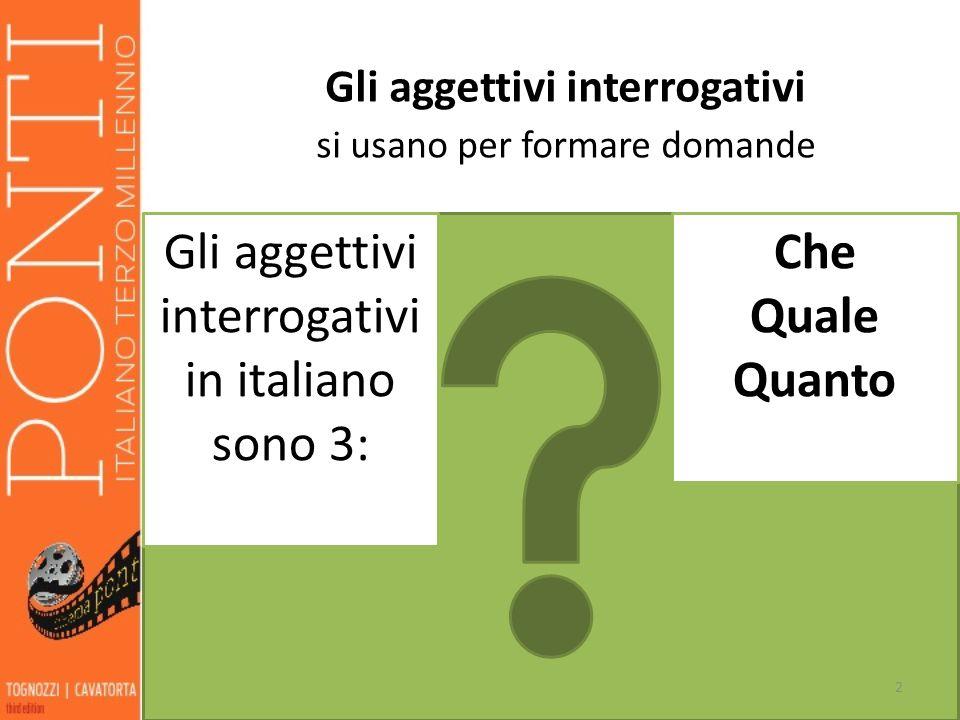 Gli aggettivi interrogativi si usano per formare domande Gli aggettivi interrogativi in italiano sono 3: Che Quale Quanto 2