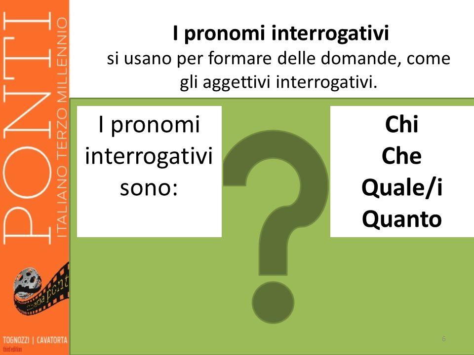 6 I pronomi interrogativi si usano per formare delle domande, come gli aggettivi interrogativi. I pronomi interrogativi sono: Chi Che Quale/i Quanto