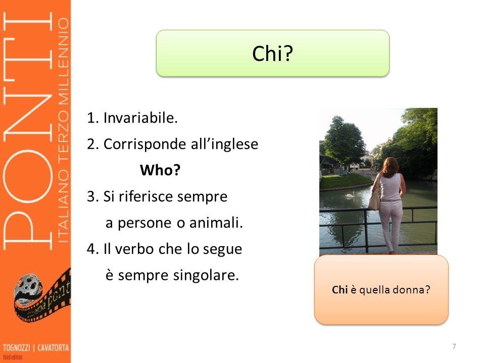1. Invariabile. 2. Corrisponde allinglese Who? 3. Si riferisce sempre a persone o animali. 4. Il verbo che lo segue è sempre singolare. 7 Chi? Chi è q