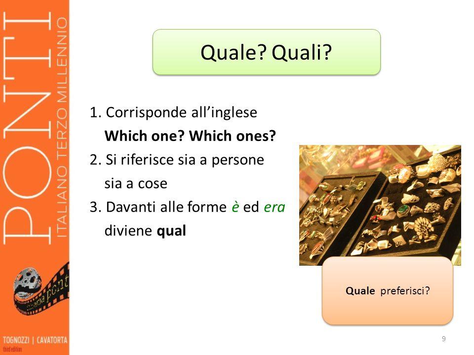 1. Corrisponde allinglese Which one? Which ones? 2. Si riferisce sia a persone sia a cose 3. Davanti alle forme è ed era diviene qual 9 Quale? Quali?