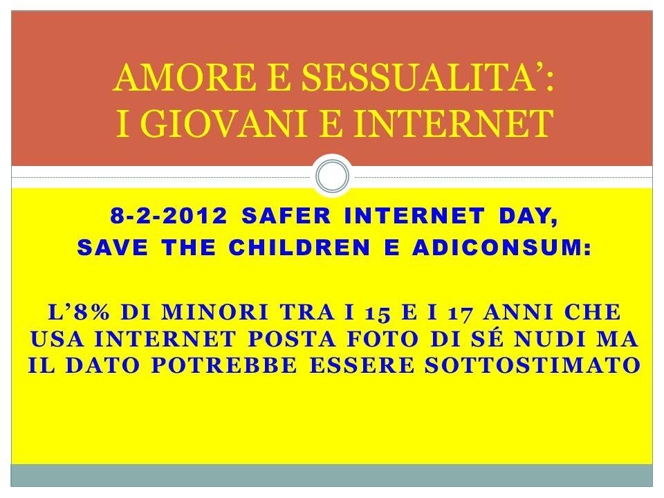 8-2-2012 SAFER INTERNET DAY, SAVE THE CHILDREN E ADICONSUM: L8% DI MINORI TRA I 15 E I 17 ANNI CHE USA INTERNET POSTA FOTO DI SÉ NUDI MA IL DATO POTREBBE ESSERE SOTTOSTIMATO AMORE E SESSUALITA: I GIOVANI E INTERNET