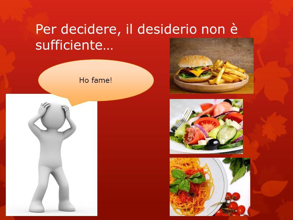 Per decidere, il desiderio non è sufficiente… Ho fame!