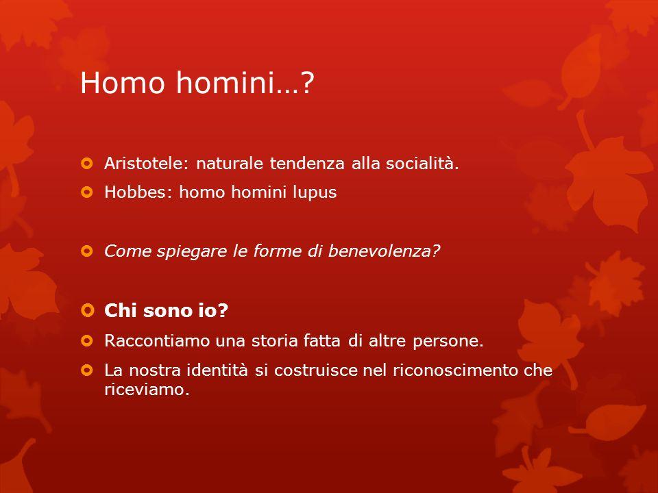 Homo homini…? Aristotele: naturale tendenza alla socialità. Hobbes: homo homini lupus Come spiegare le forme di benevolenza? Chi sono io? Raccontiamo