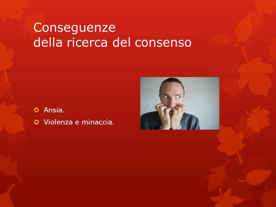 Conseguenze della ricerca del consenso Ansia. Violenza e minaccia.