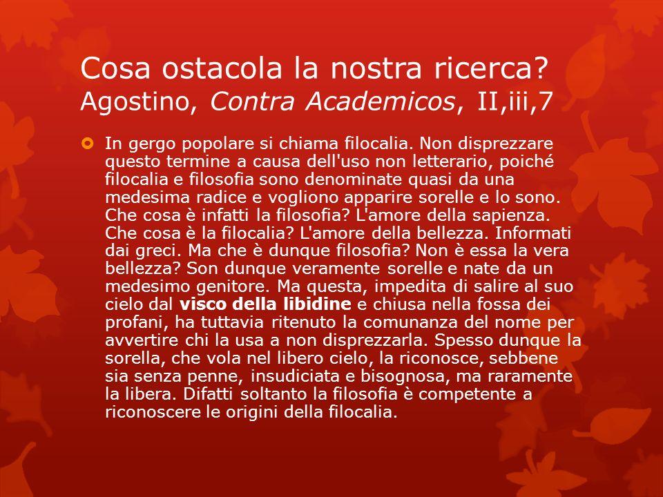 Cosa ostacola la nostra ricerca? Agostino, Contra Academicos, II,iii,7 In gergo popolare si chiama filocalia. Non disprezzare questo termine a causa d