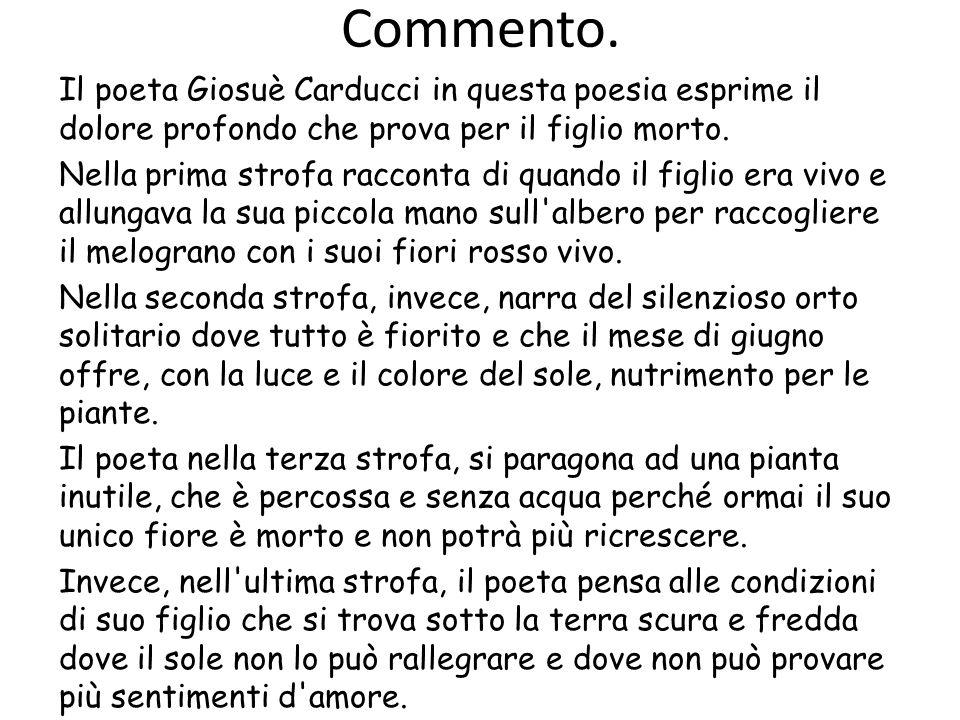 Commento. Il poeta Giosuè Carducci in questa poesia esprime il dolore profondo che prova per il figlio morto. Nella prima strofa racconta di quando il