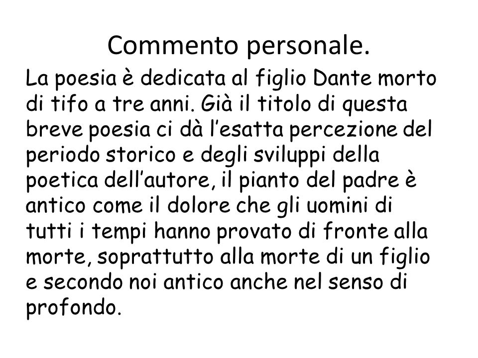 Commento personale. La poesia è dedicata al figlio Dante morto di tifo a tre anni. Già il titolo di questa breve poesia ci dà lesatta percezione del p