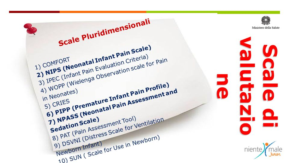 Scale Pluridimensionali 1) COMFORT 2) NIPS (Neonatal Infant Pain Scale) 3) IPEC (Infant Pain Evaluation Criteria) 4) WOPP (Wielenga Observation scale