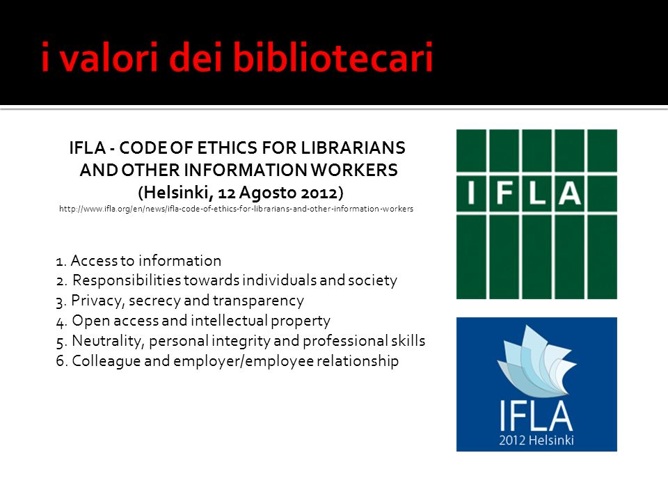 IFLA - CODE OF ETHICS FOR LIBRARIANS AND OTHER INFORMATION WORKERS (Helsinki, 12 Agosto 2012) http://www.ifla.org/en/news/ifla-code-of-ethics-for-librarians-and-other-information-workers 1.