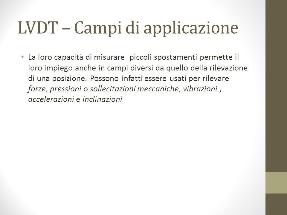 LVDT – Campi di applicazione La loro capacità di misurare piccoli spostamenti permette il loro impiego anche in campi diversi da quello della rilevazi