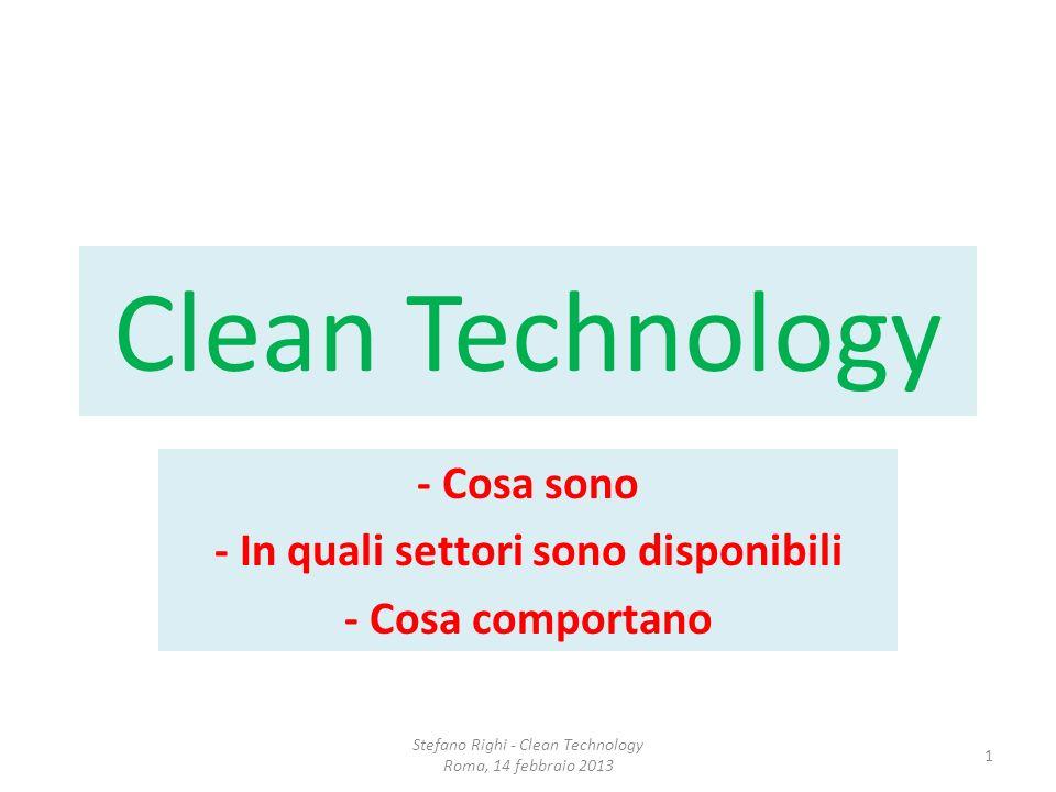 Clean Technology - Cosa sono - In quali settori sono disponibili - Cosa comportano Stefano Righi - Clean Technology Roma, 14 febbraio 2013 1
