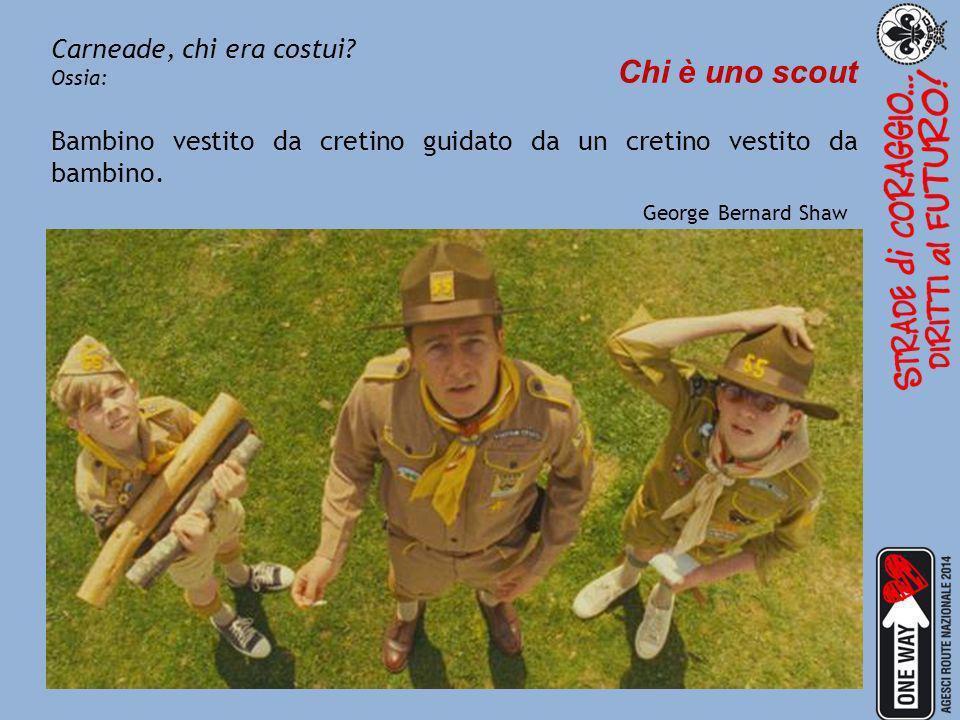 Carneade, chi era costui? Ossia: Chi è uno scout Bambino vestito da cretino guidato da un cretino vestito da bambino. George Bernard Shaw