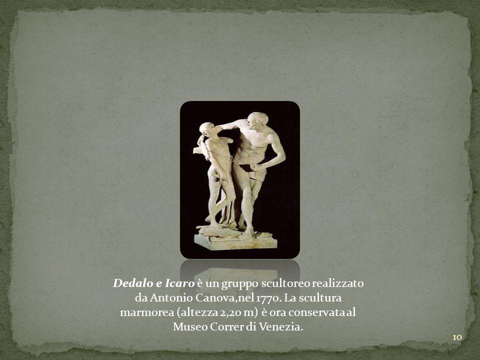 10 Dedalo e Icaro è un gruppo scultoreo realizzato da Antonio Canova,nel 1770. La scultura marmorea (altezza 2,20 m) è ora conservata al Museo Correr