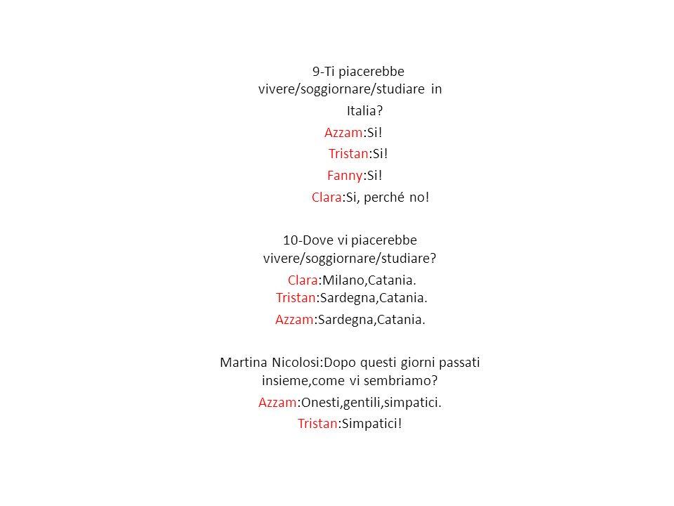 9-Ti piacerebbe vivere/soggiornare/studiare in Italia? Azzam:Si! Tristan:Si! Fanny:Si! Clara:Si, perché no! 10-Dove vi piacerebbe vivere/soggiornare/s