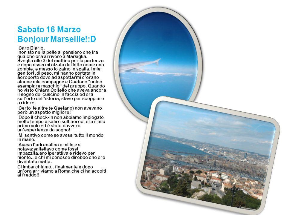 Sabato 16 Marzo Bonjour Marseille!:D Caro Diario, non sto nella pelle al pensiero che tra qualche ora arriverò a Marsiglia. Sveglia alle 3 del mattino