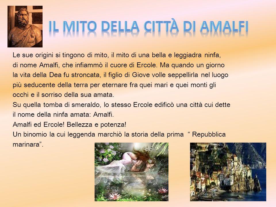 Le sue origini si tingono di mito, il mito di una bella e leggiadra ninfa, di nome Amalfi, che infiammò il cuore di Ercole. Ma quando un giorno la vit