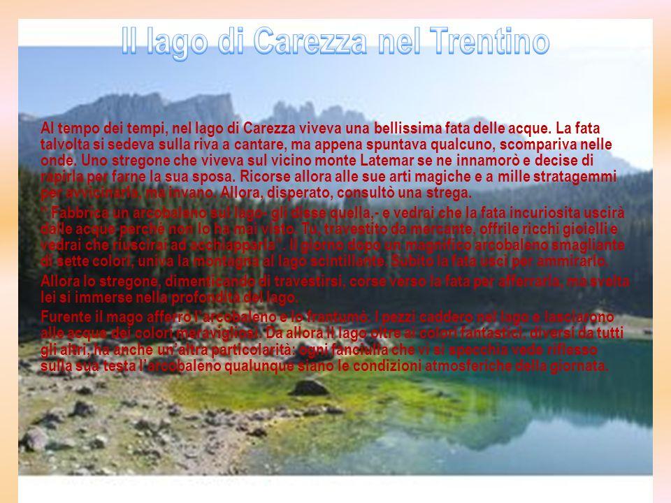 Al tempo dei tempi, nel lago di Carezza viveva una bellissima fata delle acque. La fata talvolta si sedeva sulla riva a cantare, ma appena spuntava qu