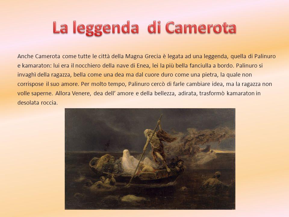 Anche Camerota come tutte le città della Magna Grecia è legata ad una leggenda, quella di Palinuro e kamaraton: lui era il nocchiero della nave di Ene