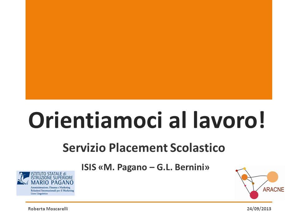 Orientiamoci al lavoro! Servizio Placement Scolastico ISIS «M. Pagano – G.L. Bernini» Roberta Moscarelli 24/09/2013