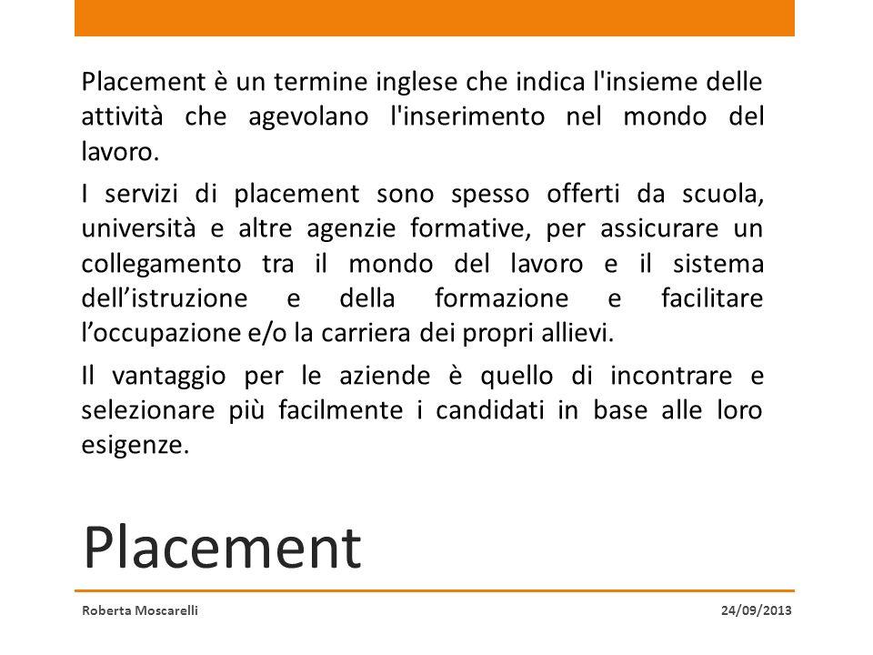 Placement Placement è un termine inglese che indica l'insieme delle attività che agevolano l'inserimento nel mondo del lavoro. I servizi di placement