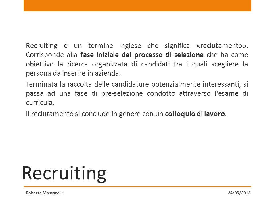 Recruiting Recruiting è un termine inglese che significa «reclutamento». Corrisponde alla fase iniziale del processo di selezione che ha come obiettiv